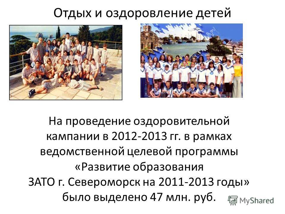 Отдых и оздоровление детей На проведение оздоровительной кампании в 2012-2013 гг. в рамках ведомственной целевой программы «Развитие образования ЗАТО г. Североморск на 2011-2013 годы» было выделено 47 млн. руб.