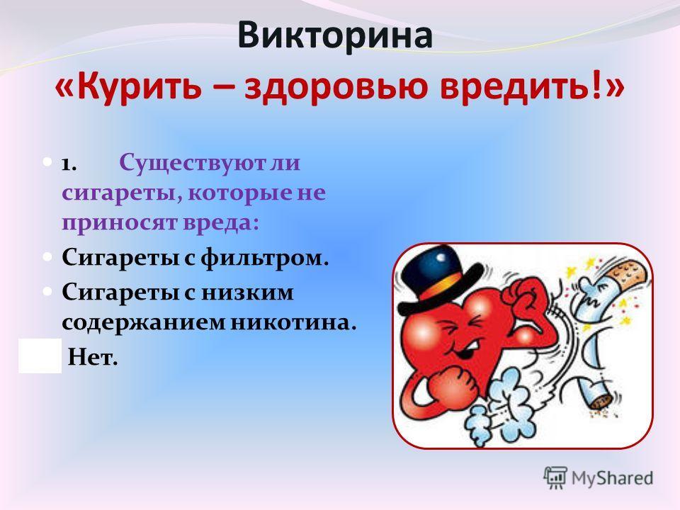Викторина «Курить – здоровью вредить!» 1. Существуют ли сигареты, которые не приносят вреда: Сигареты с фильтром. Сигареты с низким содержанием никотина. Нет.