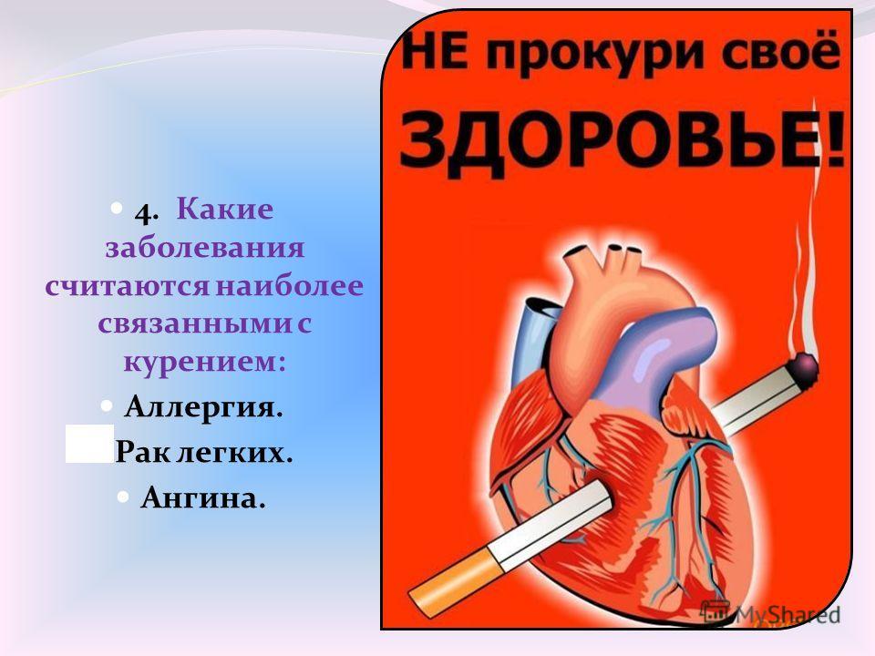 4. Какие заболевания считаются наиболее связанными с курением: Аллергия. Рак легких. Ангина.