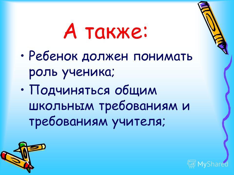 А также: Ребенок должен понимать роль ученика; Подчиняться общим школьным требованиям и требованиям учителя;