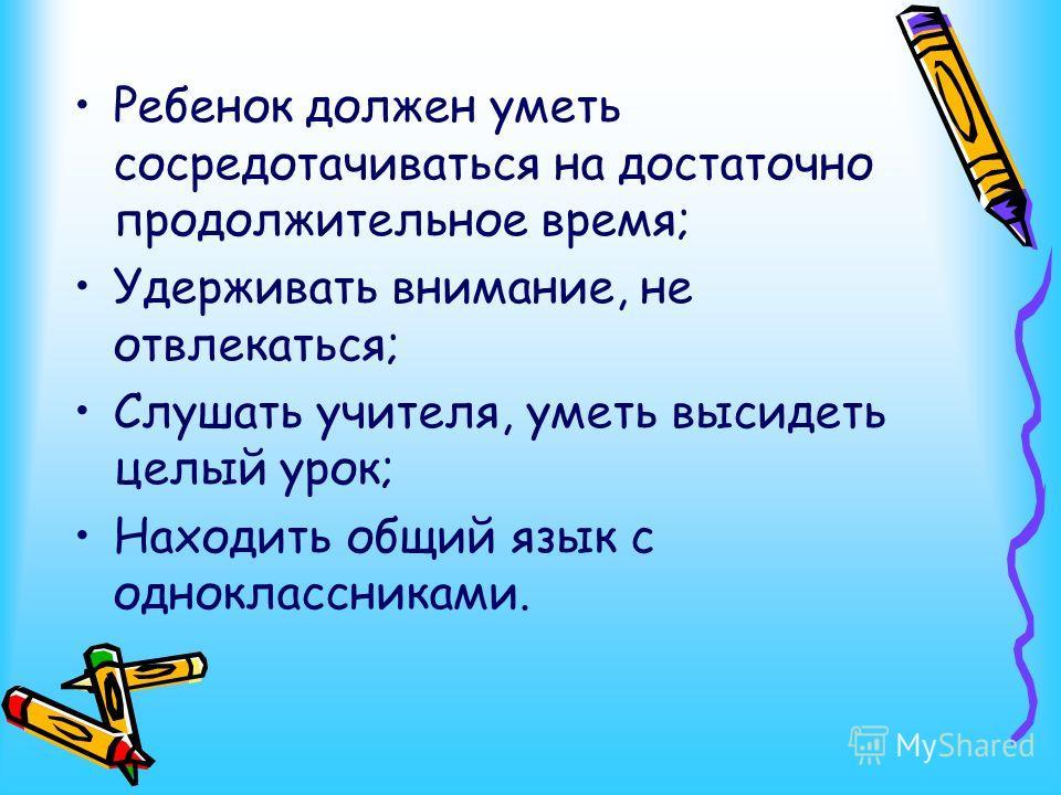 Ребенок должен уметь сосредотачиваться на достаточно продолжительное время; Удерживать внимание, не отвлекаться; Слушать учителя, уметь высидеть целый урок; Находить общий язык с одноклассниками.