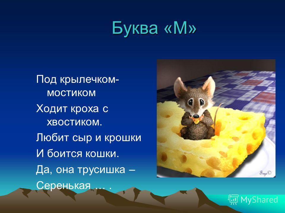 Буква «М» Под крылечком- мостиком Ходит кроха с хвостиком. Любит сыр и крошки И боится кошки. Да, она трусишка – Серенькая ….