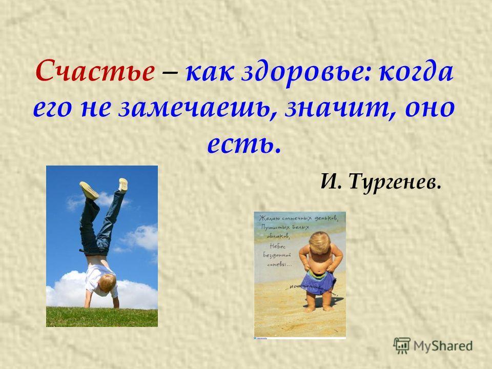 Счастье – как здоровье: когда его не замечаешь, значит, оно есть. И. Тургенев.