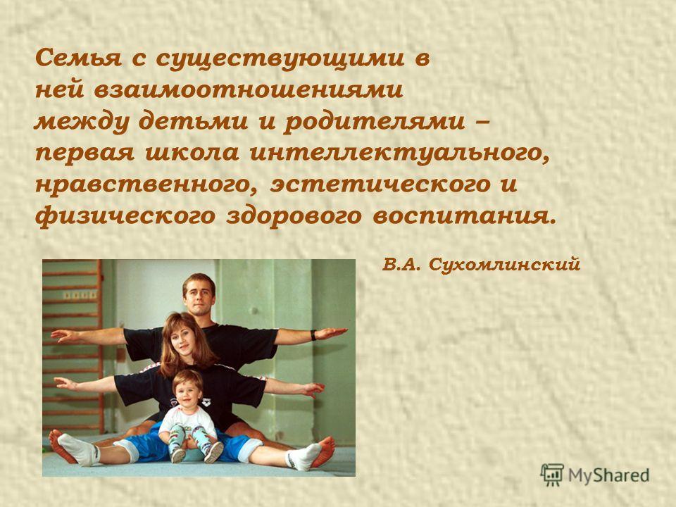 Семья с существующими в ней взаимоотношениями между детьми и родителями – первая школа интеллектуального, нравственного, эстетического и физического здорового воспитания. В.А. Сухомлинский
