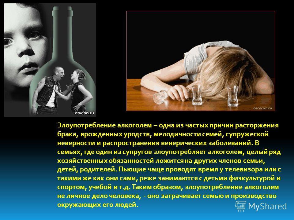 Злоупотребление алкоголем – одна из частых причин расторжения брака, врожденных уродств, мелодичности семей, супружеской неверности и распространения венерических заболеваний. В семьях, где один из супругов злоупотребляет алкоголем, целый ряд хозяйст