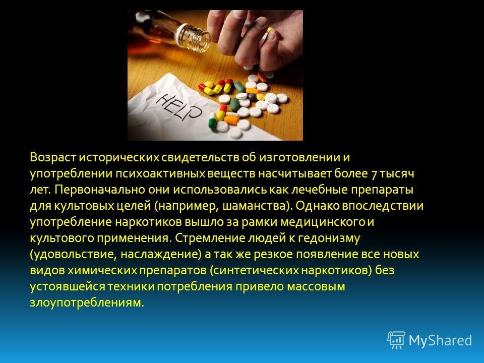 Возраст исторических свидетельств об изготовлении и употреблении психоактивных веществ насчитывает более 7 тысяч лет. Первоначально они использовались как лечебные препараты для культовых целей (например, шаманства). Однако впоследствии употребление