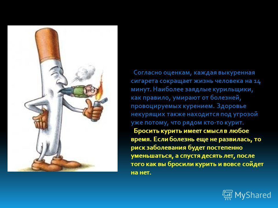 Согласно оценкам, каждая выкуренная сигарета сокращает жизнь человека на 14 минут. Наиболее заядлые курильщики, как правило, умирают от болезней, провоцируемых курением. Здоровье некурящих также находится под угрозой уже потому, что рядом кто-то кури
