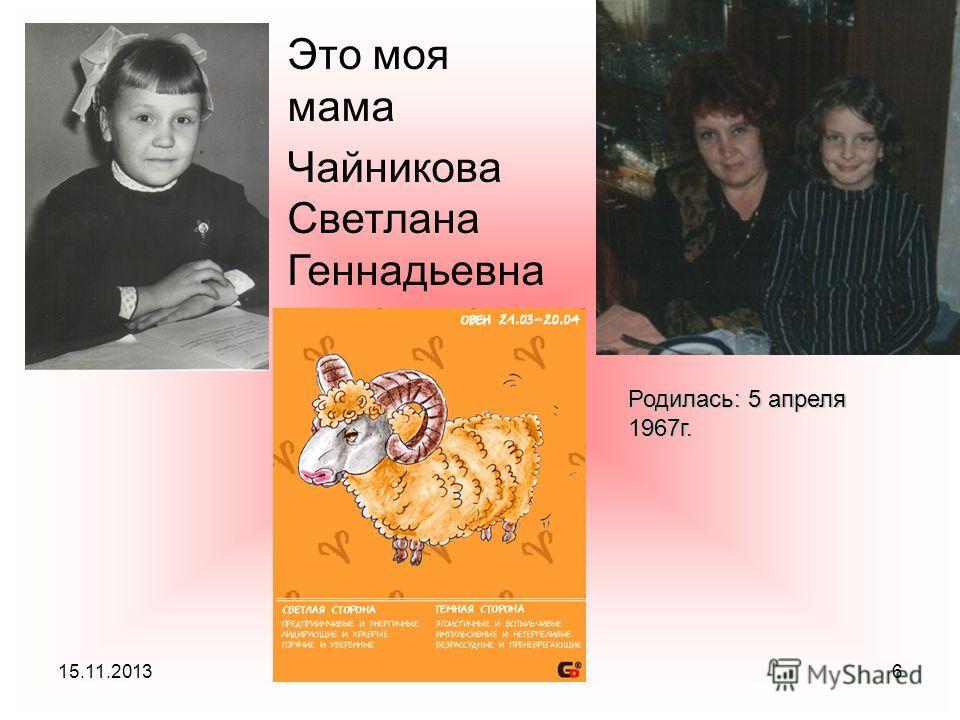 15.11.20136 Это моя мама Чайникова Светлана Геннадьевна Родилась: 5 апреля 1967г.