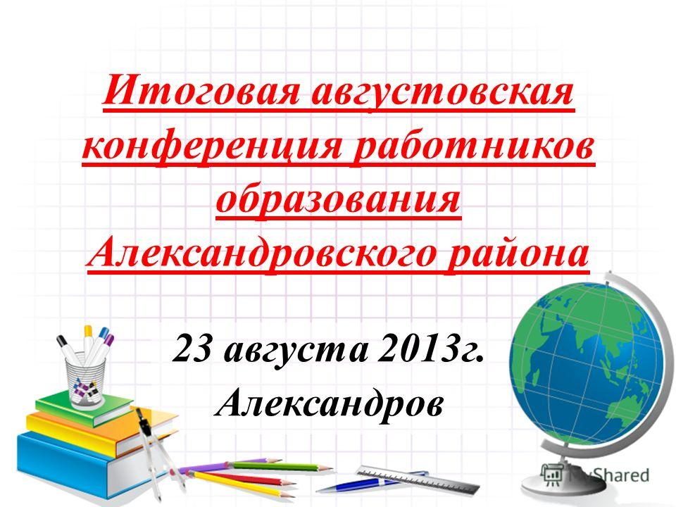 Итоговая августовская конференция работников образования Александровского района 23 августа 2013г. Александров