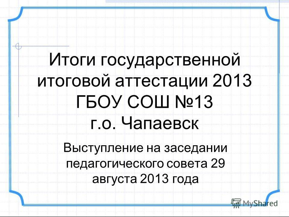 Итоги государственной итоговой аттестации 2013 ГБОУ СОШ 13 г.о. Чапаевск Выступление на заседании педагогического совета 29 августа 2013 года