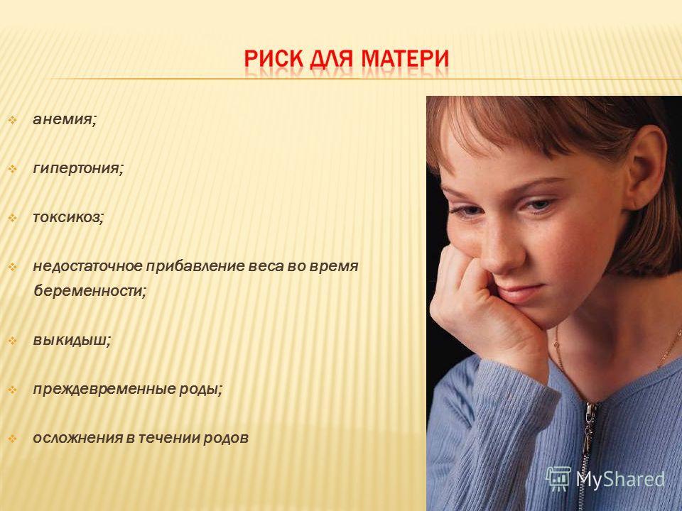 анемия; гипертония; токсикоз; недостаточное прибавление веса во время беременности; выкидыш; преждевременные роды; осложнения в течении родов