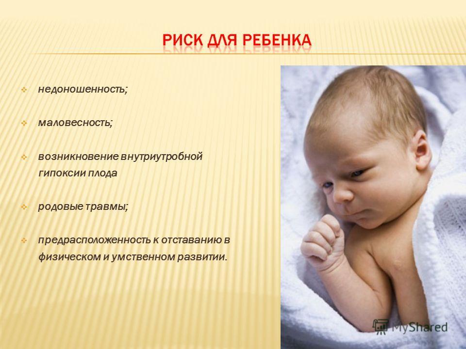 недоношенность; маловесность; возникновение внутриутробной гипоксии плода родовые травмы; предрасположенность к отставанию в физическом и умственном развитии.