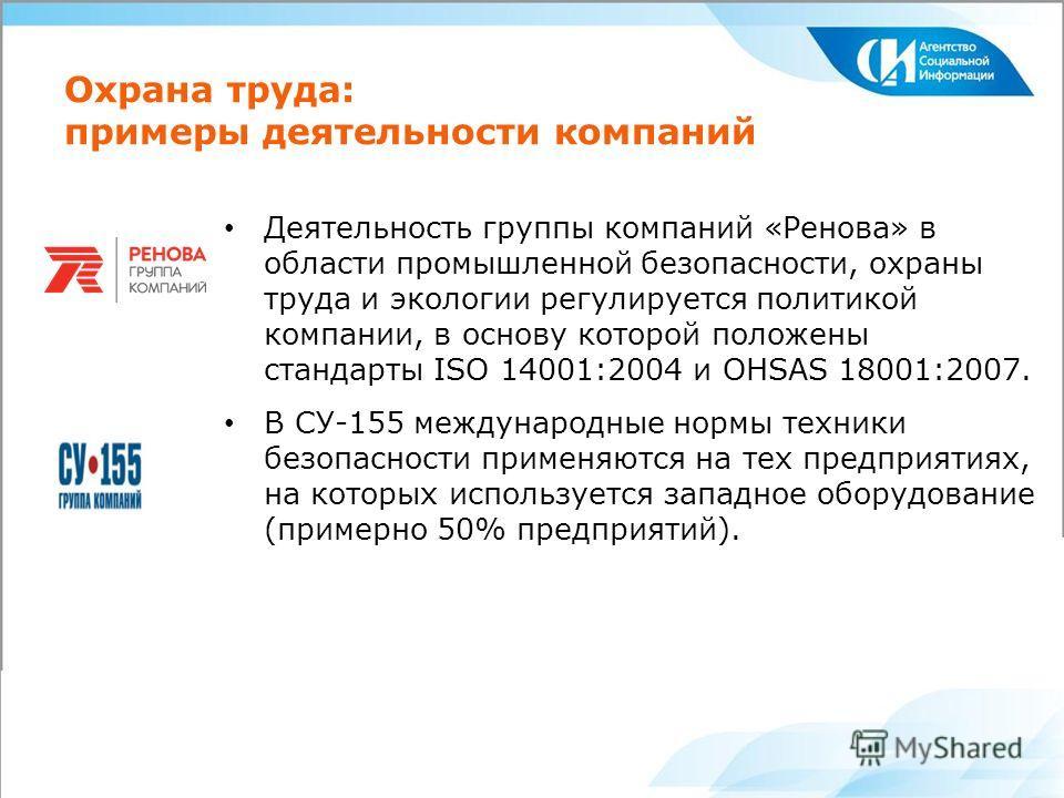 Охрана труда: примеры деятельности компаний Деятельность группы компаний «Ренова» в области промышленной безопасности, охраны труда и экологии регулируется политикой компании, в основу которой положены стандарты ISO 14001:2004 и OHSAS 18001:2007. В С