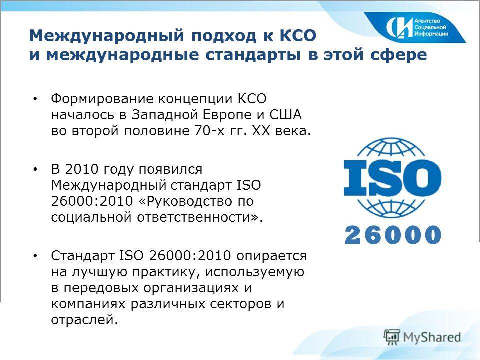 Международный подход к КСО и международные стандарты в этой сфере Формирование концепции КСО началось в Западной Европе и США во второй половине 70-х гг. XX века. В 2010 году появился Международный стандарт ISO 26000:2010 «Руководство по социальной о