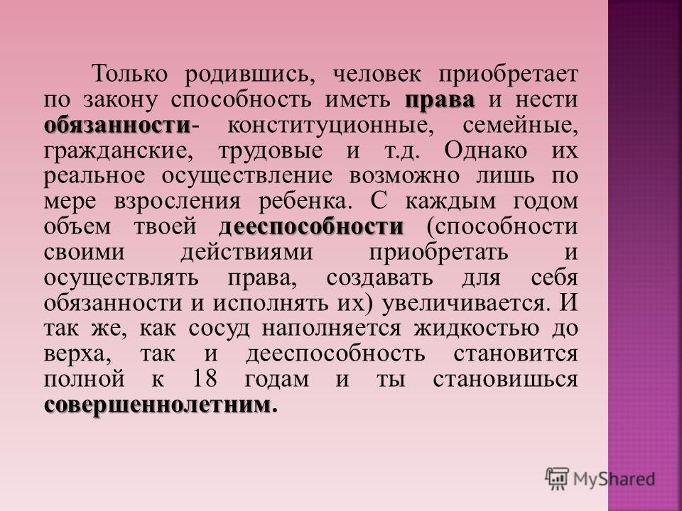 права обязанности ееспособности совершеннолетним Только родившись, человек приобретает по закону способность иметь права и нести обязанности- конституционные, семейные, гражданские, трудовые и т.д. Однако их реальное осуществление возможно лишь по ме