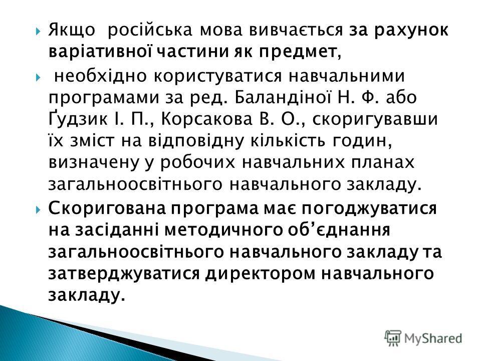 Якщо російська мова вивчається за рахунок варіативної частини як предмет, необхідно користуватися навчальними програмами за ред. Баландіної Н. Ф. або Ґудзик І. П., Корсакова В. О., скоригувавши їх зміст на відповідну кількість годин, визначену у робо