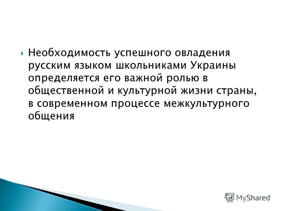 Необходимость успешного овладения русским языком школьниками Украины определяется его важной ролью в общественной и культурной жизни страны, в современном процессе межкультурного общения