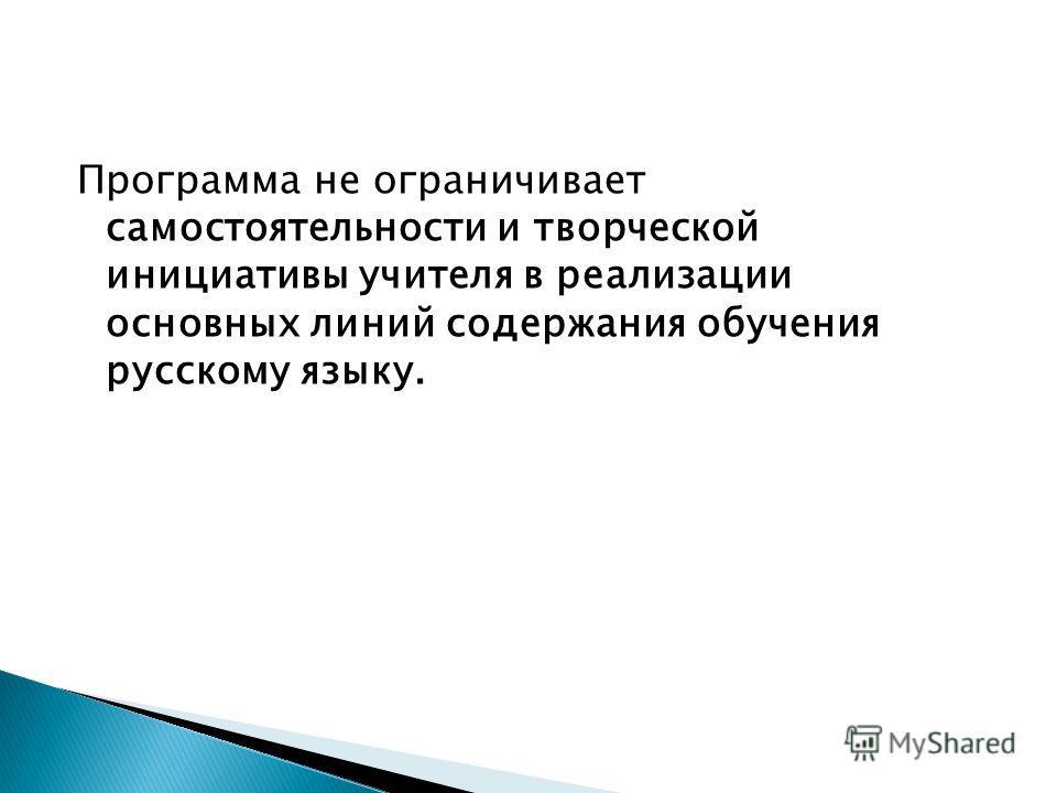 Программа не ограничивает самостоятельности и творческой инициативы учителя в реализации основных линий содержания обучения русскому языку.