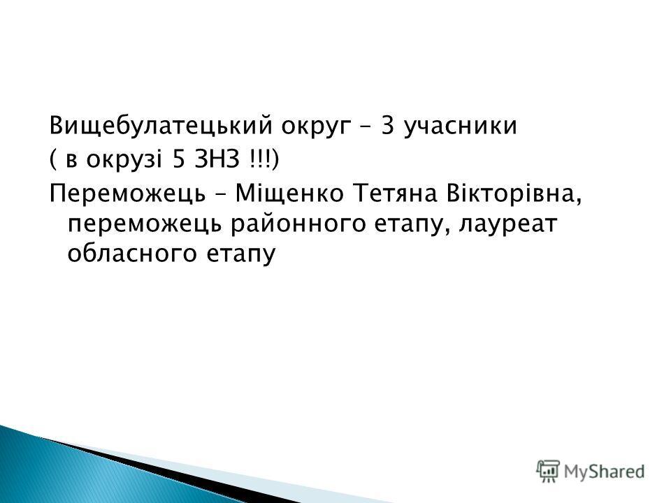 Вищебулатецький округ – 3 учасники ( в окрузі 5 ЗНЗ !!!) Переможець – Міщенко Тетяна Вікторівна, переможець районного етапу, лауреат обласного етапу