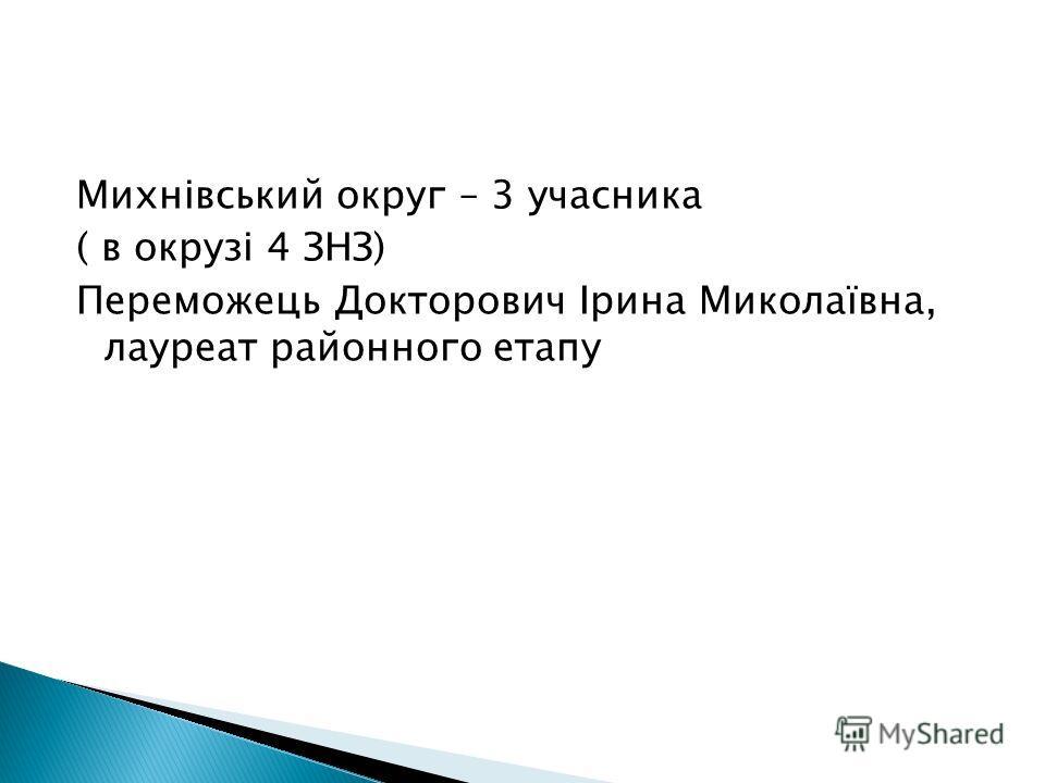 Михнівський округ – 3 учасника ( в окрузі 4 ЗНЗ) Переможець Докторович Ірина Миколаївна, лауреат районного етапу