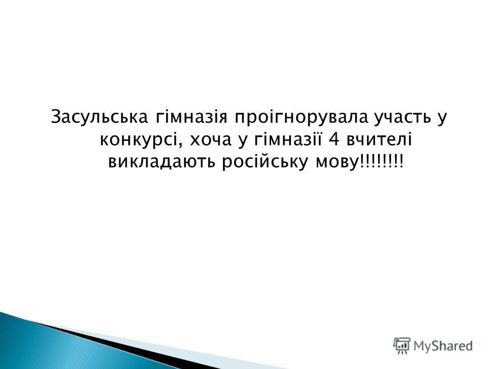 Засульська гімназія проігнорувала участь у конкурсі, хоча у гімназії 4 вчителі викладають російську мову!!!!!!!!