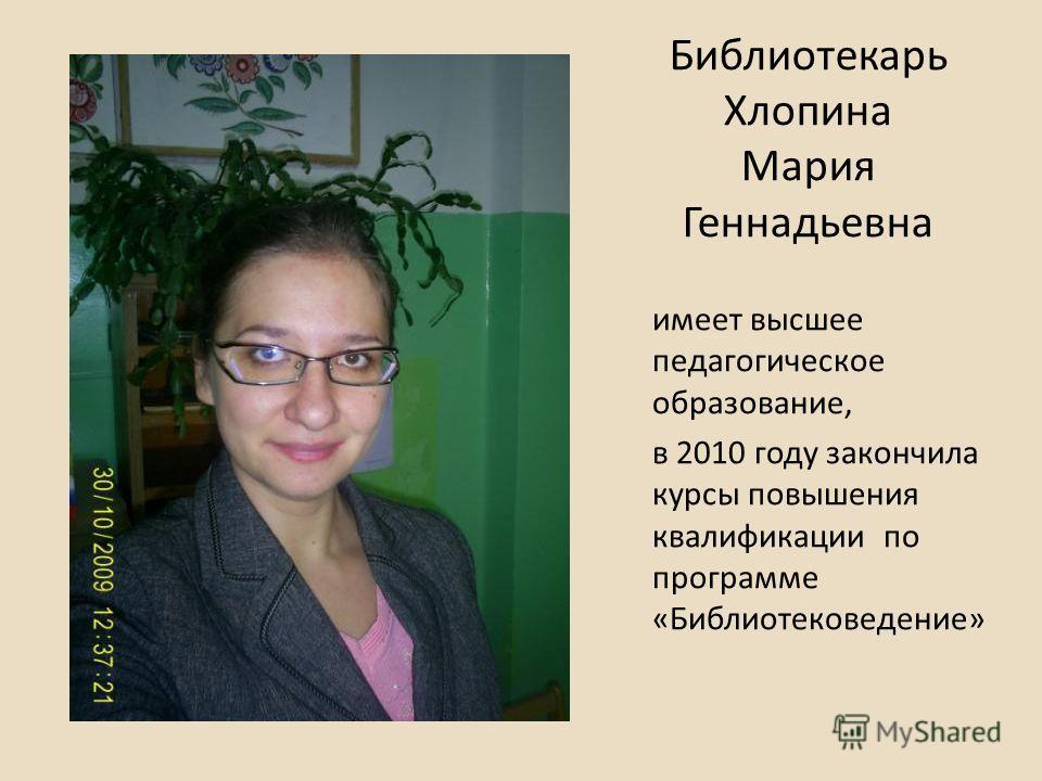Библиотекарь Хлопина Мария Геннадьевна имеет высшее педагогическое образование, в 2010 году закончила курсы повышения квалификации по программе «Библиотековедение»