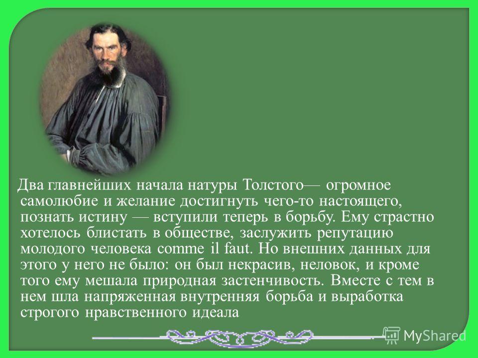 Два главнейших начала натуры Толстого огромное самолюбие и желание достигнуть чего-то настоящего, познать истину вступили теперь в борьбу. Ему страстно хотелось блистать в обществе, заслужить репутацию молодого человека comme il faut. Но внешних данн