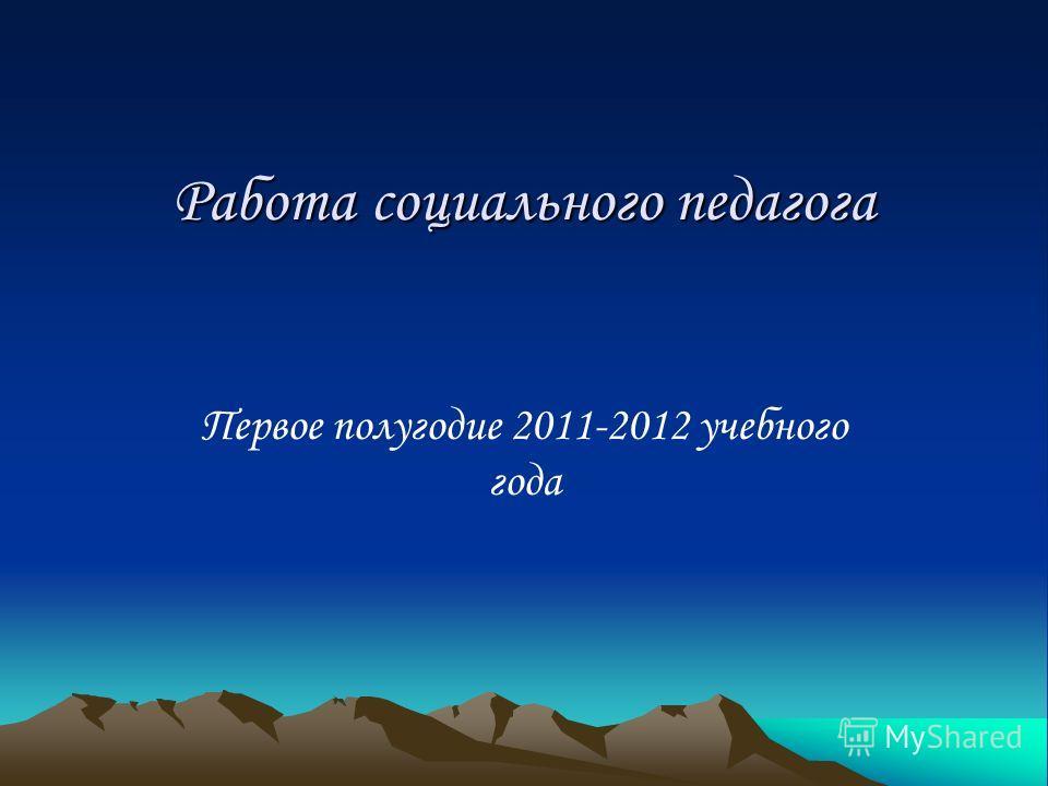 Работа социального педагога Первое полугодие 2011-2012 учебного года