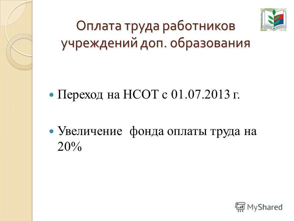 Оплата труда работников учреждений доп. образования Переход на НСОТ с 01.07.2013 г. Увеличение фонда оплаты труда на 20%