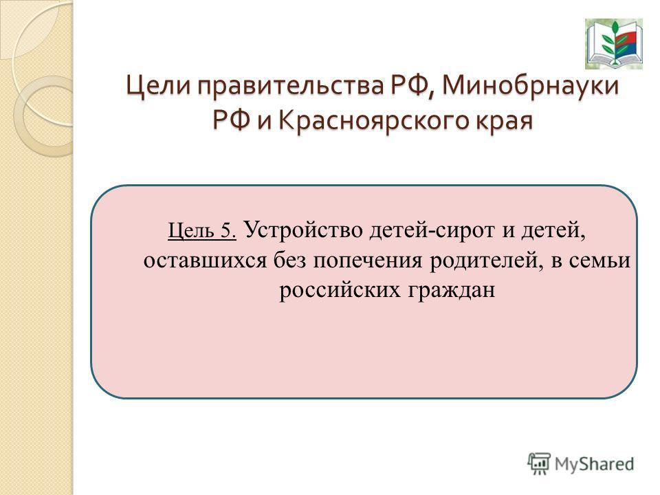 Цели правительства РФ, Минобрнауки РФ и Красноярского края Цель 5. Устройство детей-сирот и детей, оставшихся без попечения родителей, в семьи российских граждан