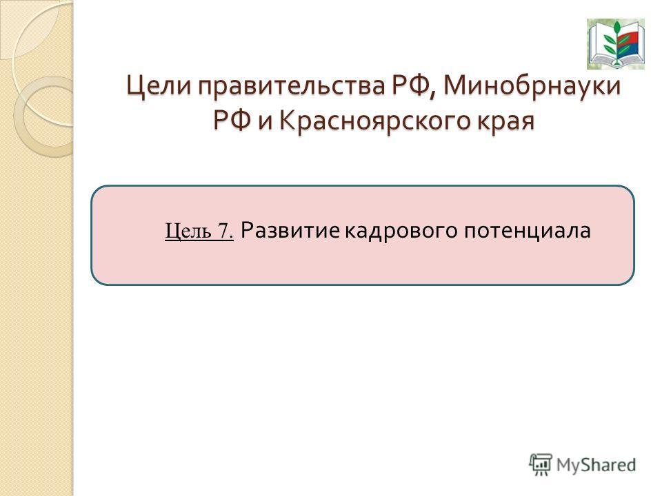 Цели правительства РФ, Минобрнауки РФ и Красноярского края Цель 7. Развитие кадрового потенциала
