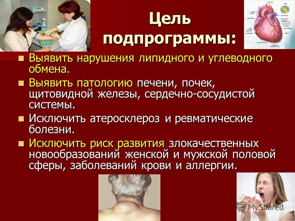 Цель подпрограммы: Выявить нарушения липидного и углеводного обмена. Выявить нарушения липидного и углеводного обмена. Выявить патологию печени, почек, щитовидной железы, сердечно-сосудистой системы. Выявить патологию печени, почек, щитовидной железы