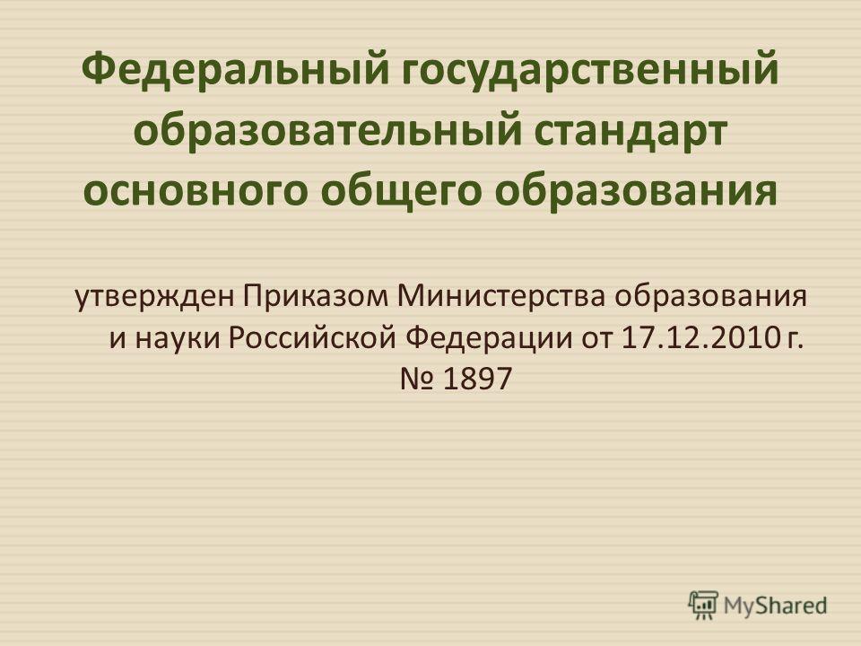 Федеральный государственный образовательный стандарт основного общего образования утвержден Приказом Министерства образования и науки Российской Федерации от 17.12.2010 г. 1897