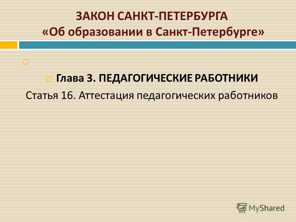 ЗАКОН САНКТ - ПЕТЕРБУРГА « Об образовании в Санкт - Петербурге » Глава 3. ПЕДАГОГИЧЕСКИЕ РАБОТНИКИ Статья 16. Аттестация педагогических работников