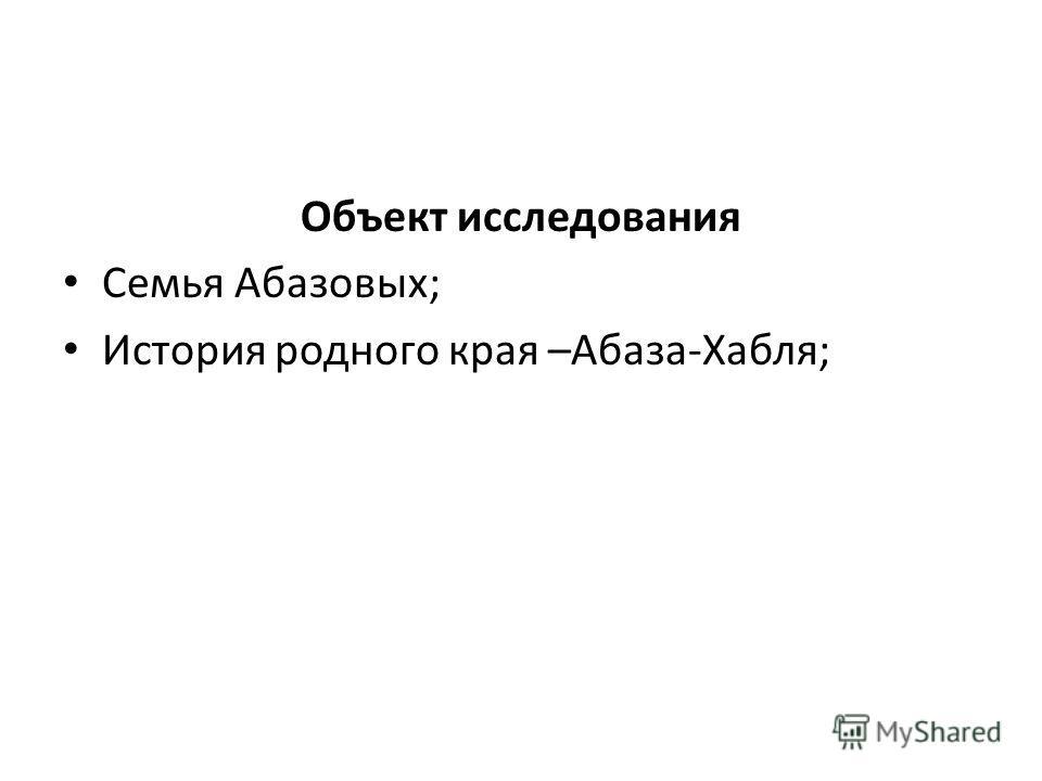 Объект исследования Семья Абазовых; История родного края –Абаза-Хабля;