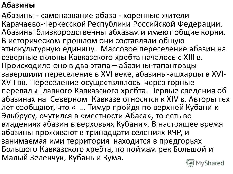 Абазины Абазины - самоназвание абаза - коренные жители Карачаево-Черкесской Республики Российской Федерации. Абазины близкородственны абхазам и имеют общие корни. В историческом прошлом они составляли общую этнокультурную единицу. Массовое переселени