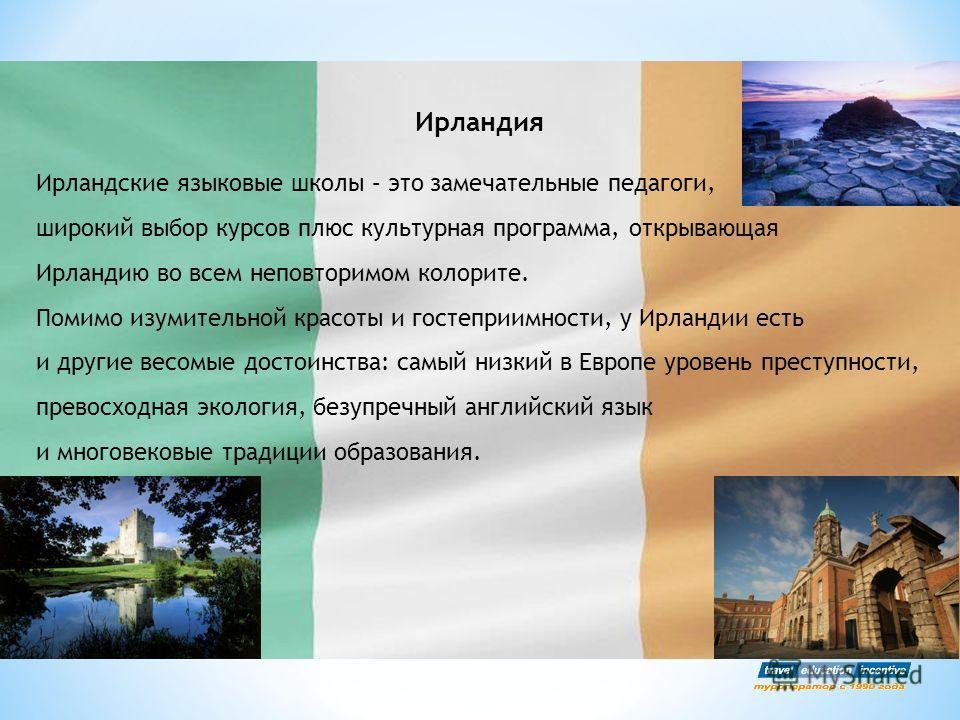 Ирландия Ирландские языковые школы – это замечательные педагоги, широкий выбор курсов плюс культурная программа, открывающая Ирландию во всем неповторимом колорите. Помимо изумительной красоты и гостеприимности, у Ирландии есть и другие весомые досто