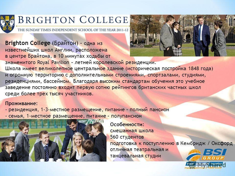 Brighton College (Брайтон) – одна из известнейших школ Англии, расположена в центре Брайтона, в 10 минутах ходьбы от знаменитого Royal Pavilion – летней королевской резиденции. Школа имеет великолепное центральное здание (историческая постройка 1848