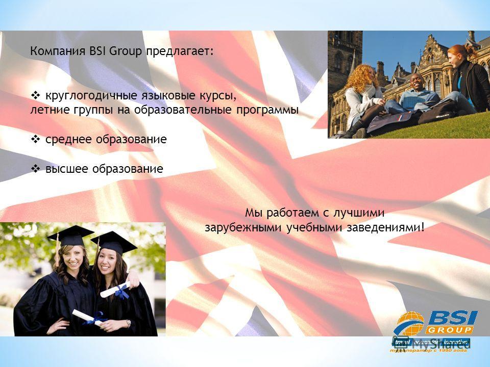Компания BSI Group предлагает: круглогодичные языковые курсы, летние группы на образовательные программы среднее образование высшее образование Мы работаем с лучшими зарубежными учебными заведениями!
