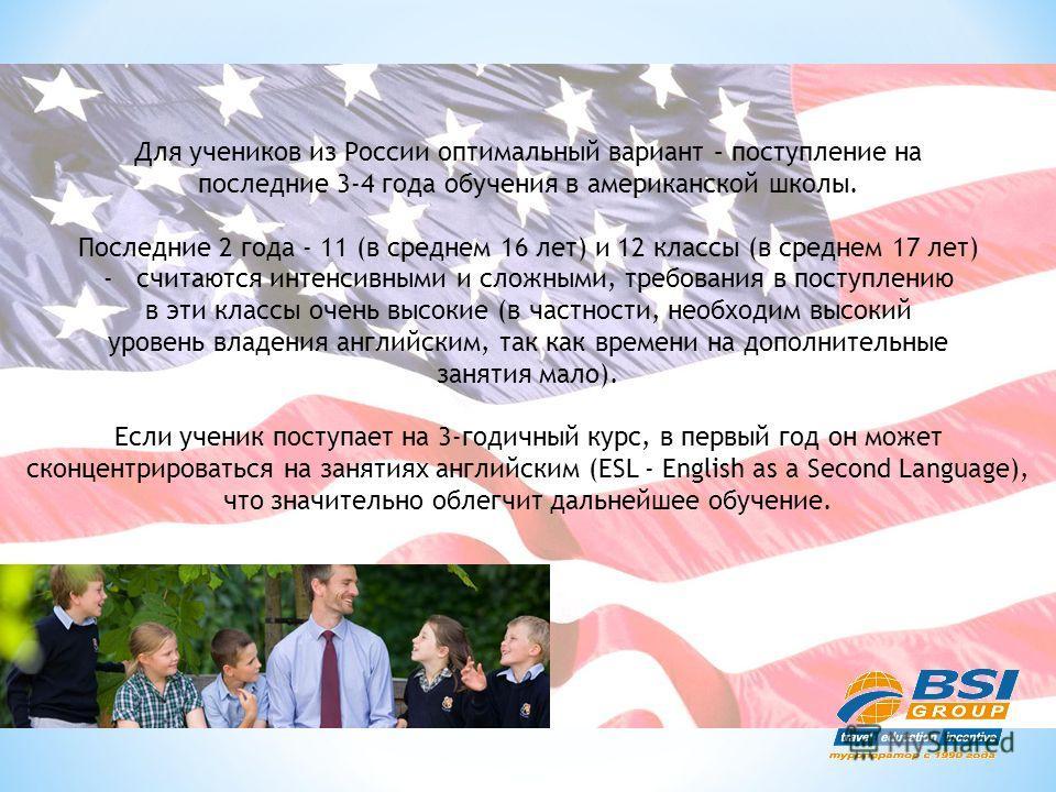 Для учеников из России оптимальный вариант – поступление на последние 3-4 года обучения в американской школы. Последние 2 года - 11 (в среднем 16 лет) и 12 классы (в среднем 17 лет) -считаются интенсивными и сложными, требования в поступлению в эти к