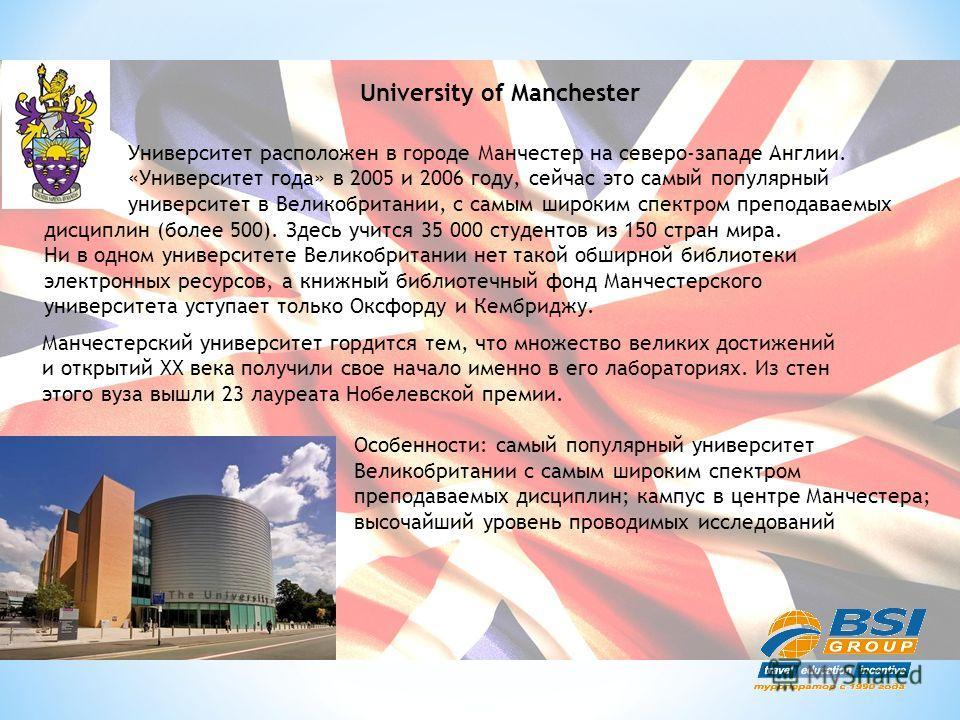University of Manchester Университет расположен в городе Манчестер на северо-западе Англии. «Университет года» в 2005 и 2006 году, сейчас это самый популярный университет в Великобритании, с самым широким спектром преподаваемых дисциплин (более 500).