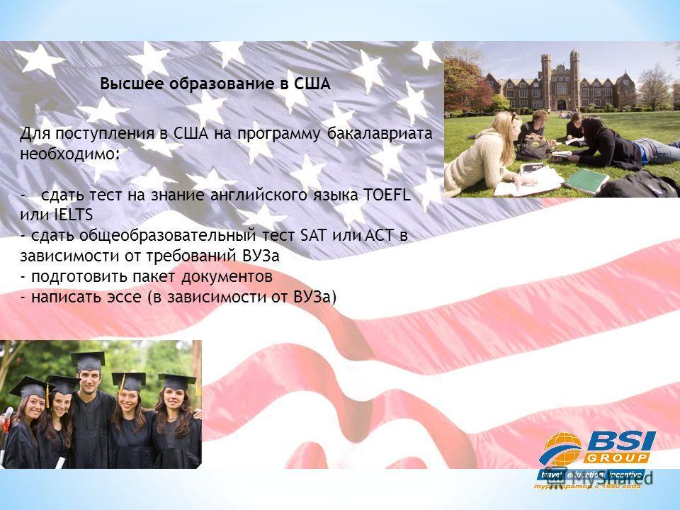 Высшее образование в США Для поступления в США на программу бакалавриата необходимо: -сдать тест на знание английского языка TOEFL или IELTS - сдать общеобразовательный тест SAT или ACT в зависимости от требований ВУЗа - подготовить пакет документов