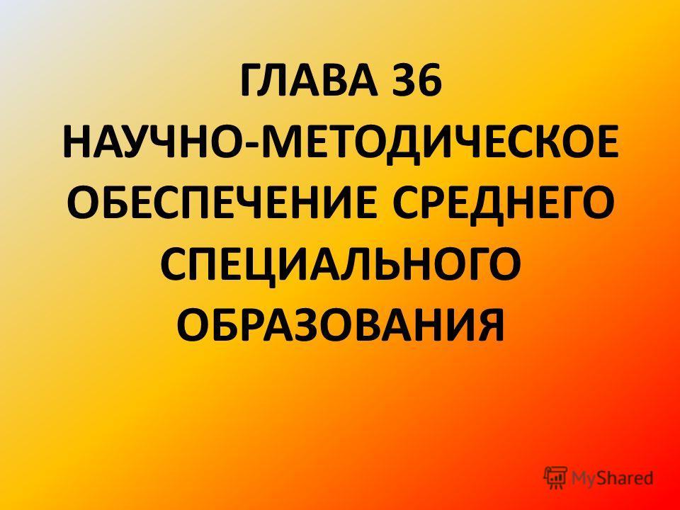 ГЛАВА 36 НАУЧНО-МЕТОДИЧЕСКОЕ ОБЕСПЕЧЕНИЕ СРЕДНЕГО СПЕЦИАЛЬНОГО ОБРАЗОВАНИЯ