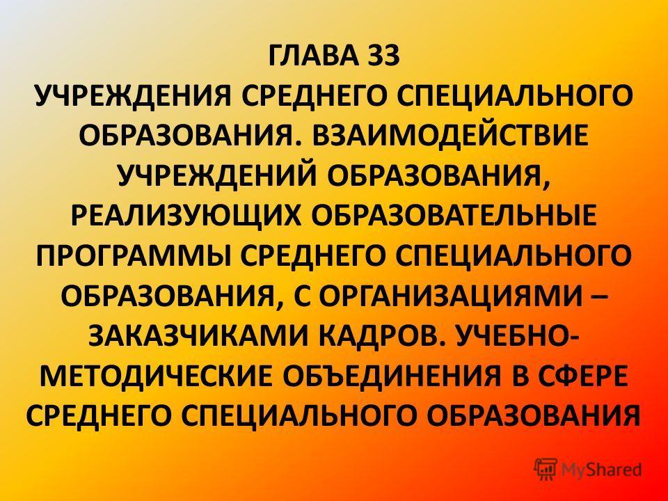 ГЛАВА 33 УЧРЕЖДЕНИЯ СРЕДНЕГО СПЕЦИАЛЬНОГО ОБРАЗОВАНИЯ. ВЗАИМОДЕЙСТВИЕ УЧРЕЖДЕНИЙ ОБРАЗОВАНИЯ, РЕАЛИЗУЮЩИХ ОБРАЗОВАТЕЛЬНЫЕ ПРОГРАММЫ СРЕДНЕГО СПЕЦИАЛЬНОГО ОБРАЗОВАНИЯ, С ОРГАНИЗАЦИЯМИ – ЗАКАЗЧИКАМИ КАДРОВ. УЧЕБНО- МЕТОДИЧЕСКИЕ ОБЪЕДИНЕНИЯ В СФЕРЕ СРЕД