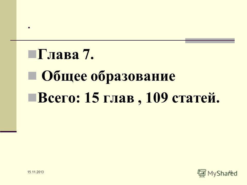 . Глава 7. Общее образование Всего: 15 глав, 109 статей. 15.11.2013 60