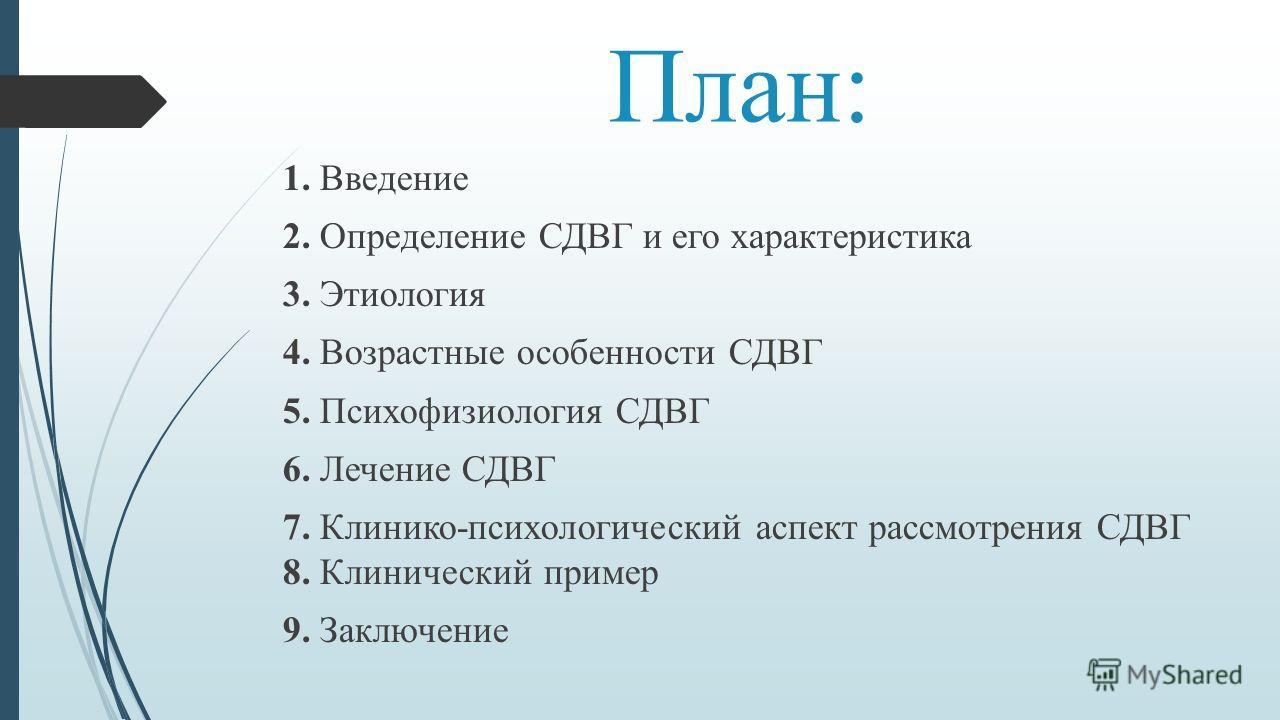 План: 1. Введение 2. Определение СДВГ и его характеристика 3. Этиология 4. Возрастные особенности СДВГ 5. Психофизиология СДВГ 6. Лечение СДВГ 7. Клинико-психологический аспект рассмотрения СДВГ 8. Клинический пример 9. Заключение