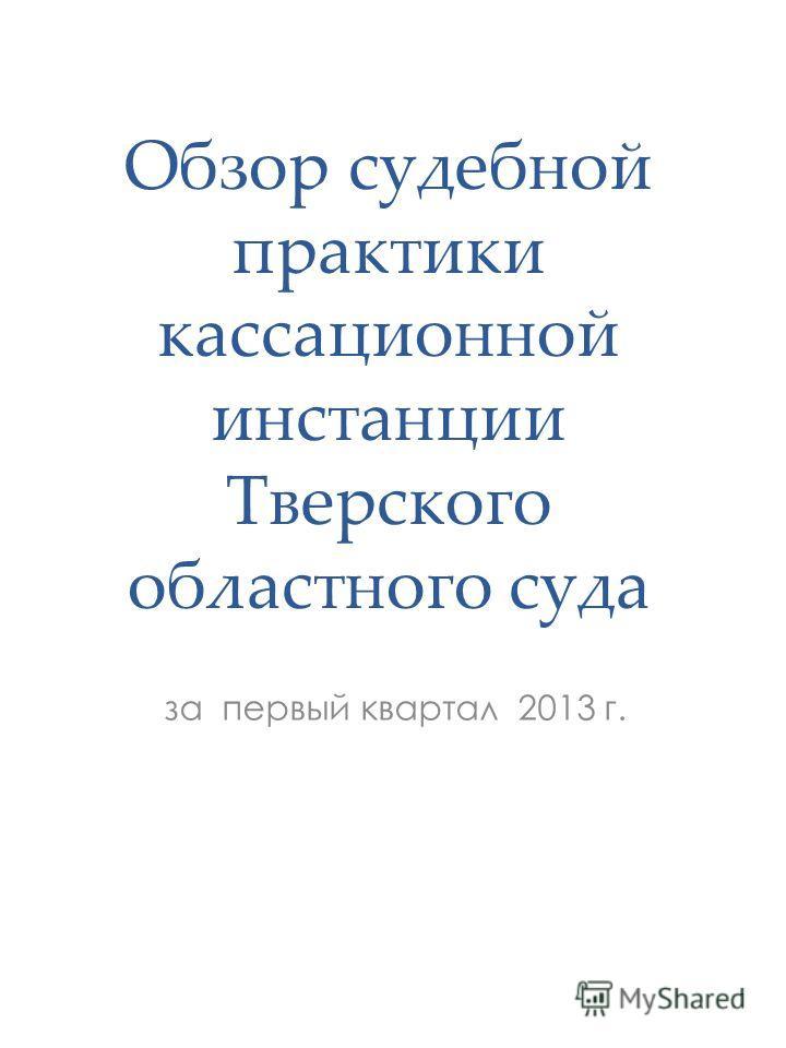 Обзор судебной практики кассационной инстанции Тверского областного суда за первый квартал 2013 г. 1
