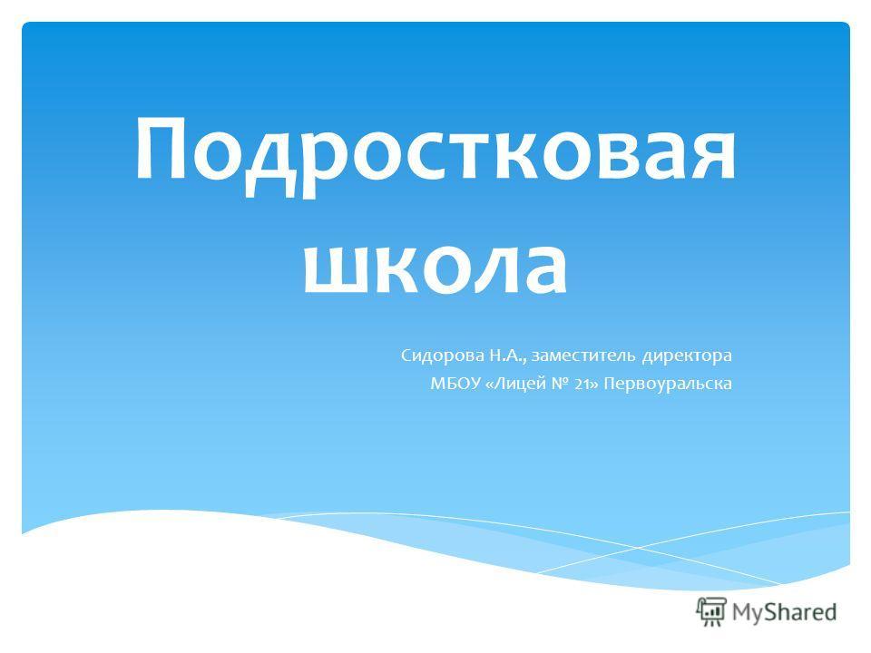 Подростковая школа Сидорова Н.А., заместитель директора МБОУ «Лицей 21» Первоуральска