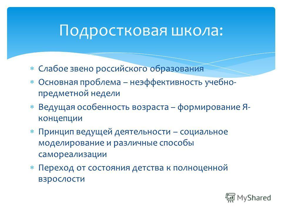 Слабое звено российского образования Основная проблема – неэффективность учебно- предметной недели Ведущая особенность возраста – формирование Я- концепции Принцип ведущей деятельности – социальное моделирование и различные способы самореализации Пер
