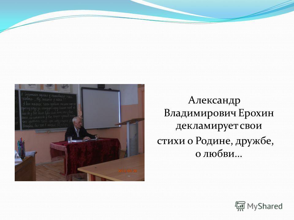 Александр Владимирович Ерохин декламирует свои стихи о Родине, дружбе, о любви…